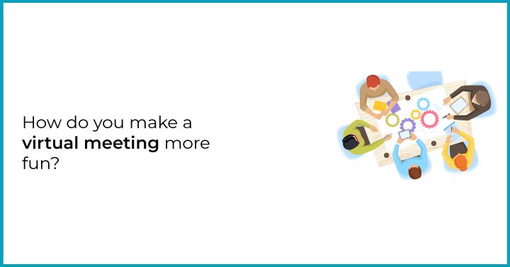 How do you make a virtual meeting more fun?