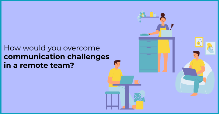 How would you overcome communication challenges in a remote team?