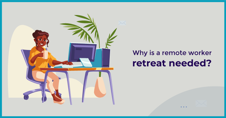 Why is a remote worker retreat needed?