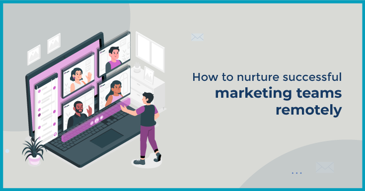 How to nurture successful marketing teams remotely
