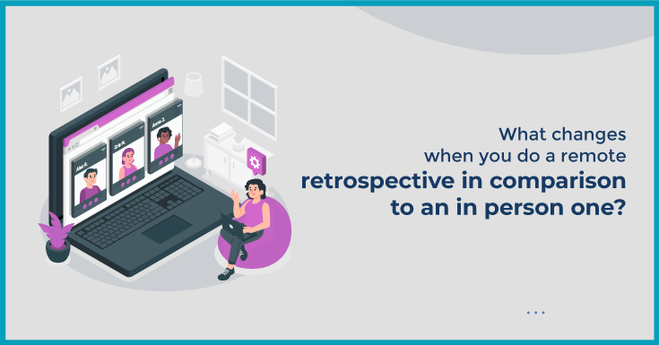 What changes when you do a remote retrospective in comparison to an in person one?