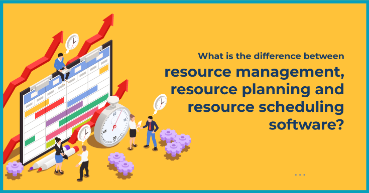 difference between Resource Management, Resource Planning and Resource Scheduling Software