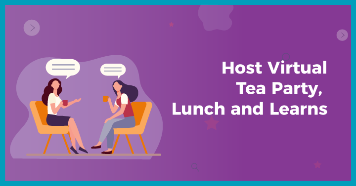 Host Virtual Tea Parties, Lunch and Learns