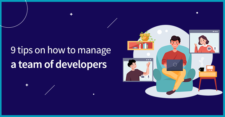 9 Tips on how to manage a team of developers