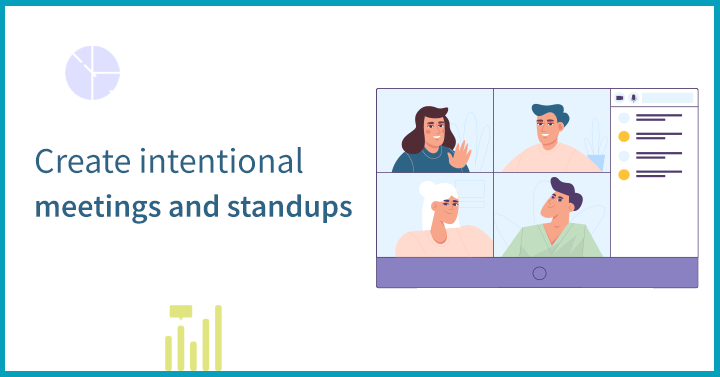 Create intentional meetings and standups